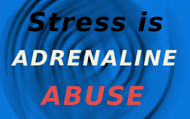 Adrenaline production in stress is actually drug abuse.